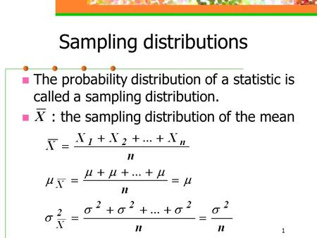 1 Sampling distributions The probability distribution of a statistic is called a sampling distribution. : the sampling distribution of the mean.