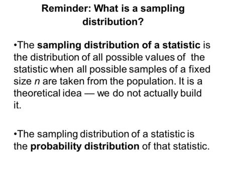 Reminder: What is a sampling distribution? The sampling distribution of a statistic is the distribution of all possible values of the statistic when all.
