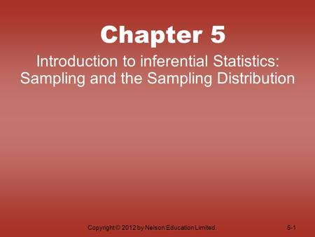 Copyright © 2012 by Nelson Education Limited. Chapter 5 Introduction to inferential Statistics: Sampling and the Sampling Distribution 5-1.