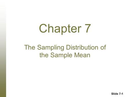 Slide 7-1 Chapter 7 The Sampling Distribution of the Sample Mean.