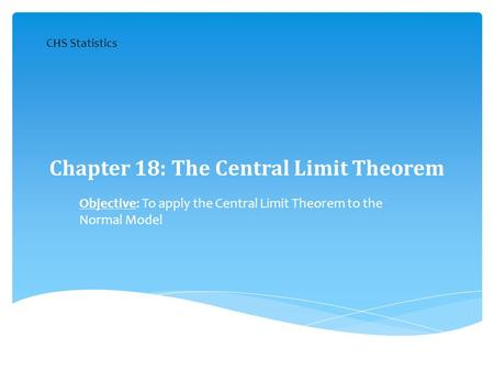 Chapter 18: The Central Limit Theorem Objective: To apply the Central Limit Theorem to the Normal Model CHS Statistics.
