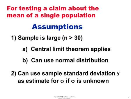 Copyright © 1998, Triola, Elementary Statistics Addison Wesley Longman 1 Assumptions 1) Sample is large (n > 30) a) Central limit theorem applies b) Can.