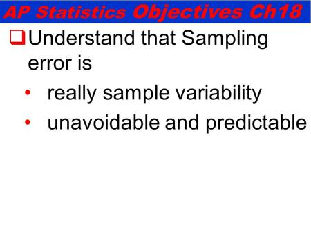  Understand that Sampling error is really sample variability unavoidable and predictable AP Statistics Objectives Ch18.