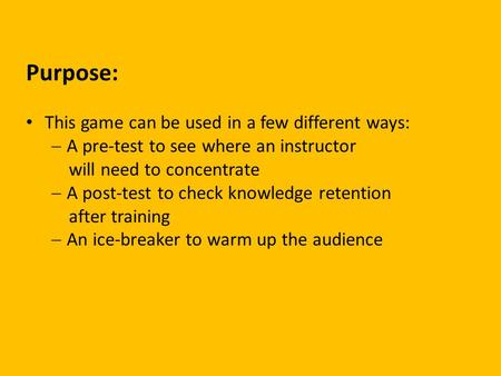 Purpose: This game can be used in a few different ways:  A pre-test to see where an instructor will need to concentrate  A post-test to check knowledge.