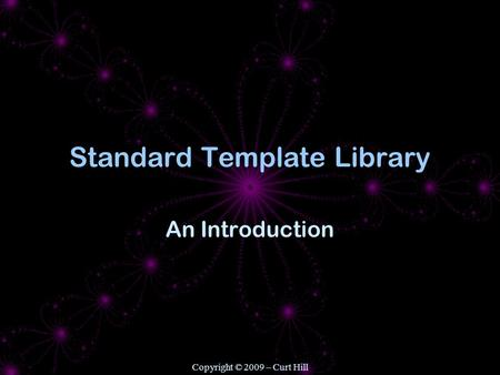 Copyright © 2009 – Curt Hill Standard Template Library An Introduction.