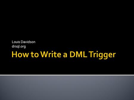 Louis Davidson drsql.org.  Introduction  Designing a Trigger Solution  Trigger Coding Basics  Advanced Trigger Concepts  Summary SQL Saturday East.