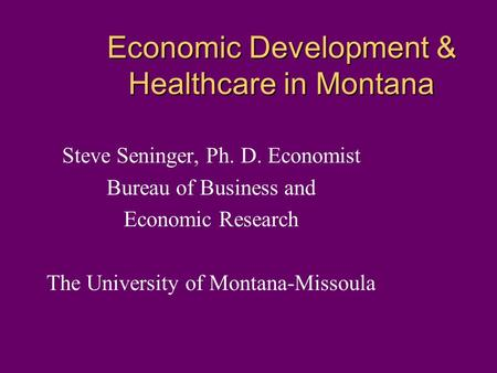 Economic Development & Healthcare in Montana Steve Seninger, Ph. D. Economist Bureau of Business and Economic Research The University of Montana-Missoula.