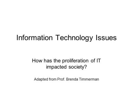 Information Technology Issues How has the proliferation of IT impacted society? Adapted from Prof. Brenda Timmerman.
