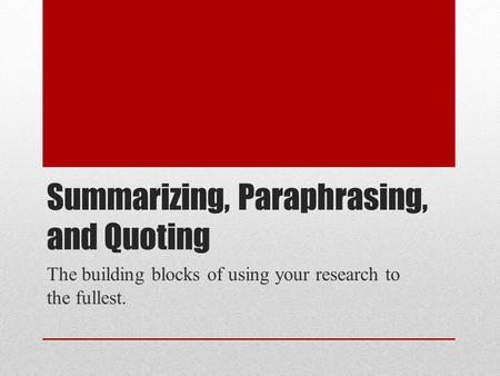 Summarizing, Paraphrasing, and Quoting The building blocks of using your research to the fullest.