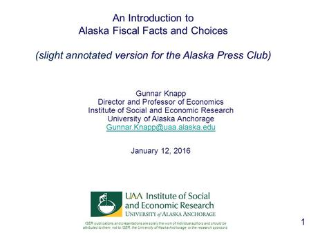 1 An Introduction to Alaska Fiscal Facts and Choices (slight annotated version for the Alaska Press Club) Gunnar Knapp Director and Professor of Economics.