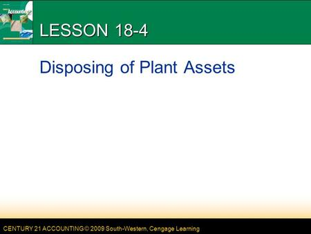 CENTURY 21 ACCOUNTING © 2009 South-Western, Cengage Learning LESSON 18-4 Disposing of Plant Assets.