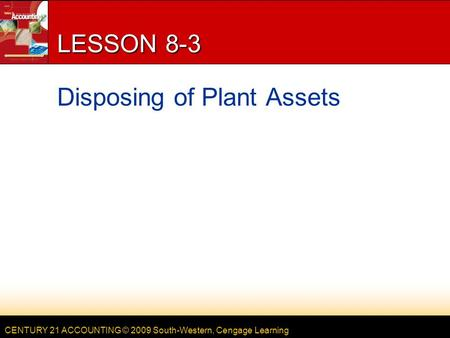 CENTURY 21 ACCOUNTING © 2009 South-Western, Cengage Learning LESSON 8-3 Disposing of Plant Assets.