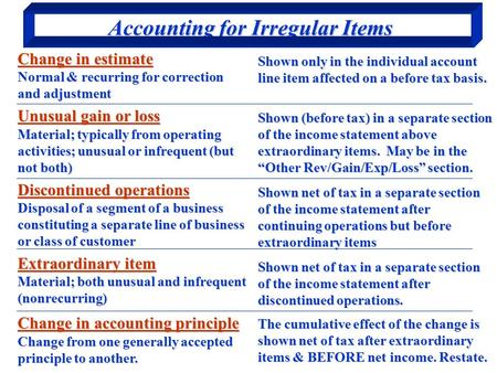 Accounting for Irregular Items Change in estimate Normal & recurring for correction and adjustment Unusual gain or loss Material; typically from operating.