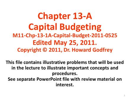 1 Chapter 13-A Capital Budgeting M11-Chp-13-1A-Capital-Budget-2011-0525 Edited May 25, 2011. Copyright © 2011, Dr. Howard Godfrey This file contains illustrative.