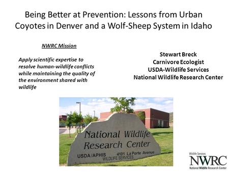 Being Better at Prevention: Lessons from Urban Coyotes in Denver and a Wolf-Sheep System in Idaho NWRC Mission Apply scientific expertise to resolve human-wildlife.