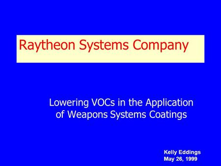 Raytheon Systems Company Lowering VOCs in the Application of Weapons Systems Coatings Kelly Eddings May 26, 1999.