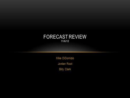 Mike DiDomizio Jordan Root Billy Clark FORECAST REVIEW 11/6/12.