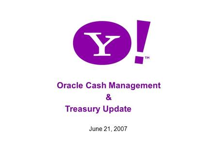 1 Oracle Cash Management & Treasury Update June 21, 2007.