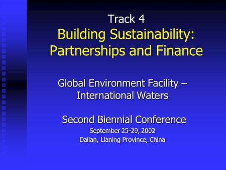 Track 4 Building Sustainability: Partnerships and Finance Global Environment Facility – International Waters Second Biennial Conference September 25-29,