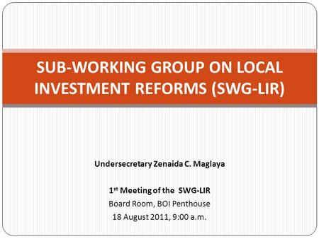 Undersecretary Zenaida C. Maglaya 1 st Meeting of the SWG-LIR Board Room, BOI Penthouse 18 August 2011, 9:00 a.m. SUB-WORKING GROUP ON LOCAL INVESTMENT.