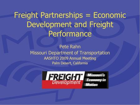 Freight Partnerships = Economic Development and Freight Performance Pete Rahn Missouri Department of Transportation AASHTO 2009 Annual Meeting Palm Desert,