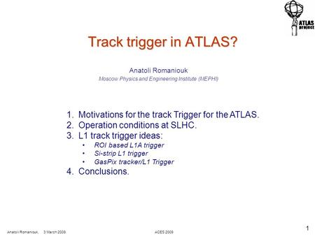 Anatoli Romaniouk, 3 March 2009 ACES 2009 1 Track trigger in ATLAS? Track trigger in ATLAS? Anatoli Romaniouk Moscow Physics and Engineering Institute.