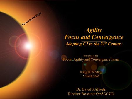 1 Power to the Edge Agility Focus and Convergence Adapting C2 to the 21 st Century presented to the Focus, Agility and Convergence Team Inaugural Meeting.