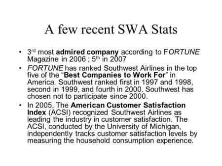 A few recent SWA Stats 3 rd most admired company according to FORTUNE Magazine in 2006 ; 5 th in 2007 FORTUNE has ranked Southwest Airlines in the top.