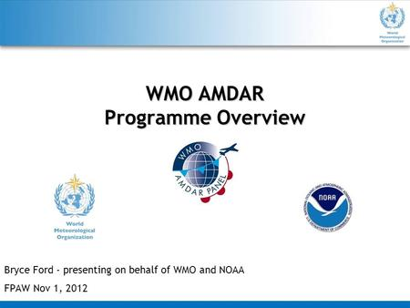 WMO AMDAR Programme Overview Bryce Ford - presenting on behalf of WMO and NOAA FPAW Nov 1, 2012.