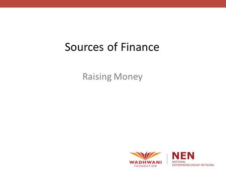 Raising Money Sources of Finance. Raising Money How will we finance the opportunity? Where will the money come from?