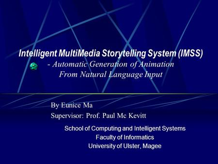 Intelligent MultiMedia Storytelling System (IMSS) - Automatic Generation of Animation From Natural Language Input By Eunice Ma Supervisor: Prof. Paul Mc.
