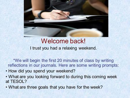 Welcome back! I trust you had a relaxing weekend. *We will begin the first 20 minutes of class by writing reflections in our journals. Here are some writing.