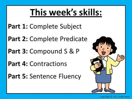 This week's skills: Part 1: Complete Subject Part 2: Complete Predicate Part 3: Compound S & P Part 4: Contractions Part 5: Sentence Fluency Copyright.