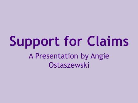Support for Claims A Presentation by Angie Ostaszewski.