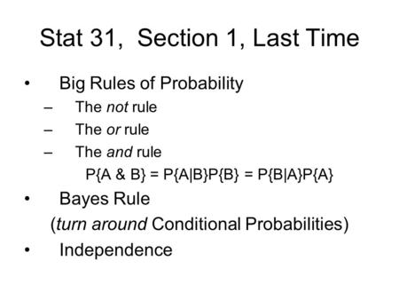 Stat 31, Section 1, Last Time Big Rules of Probability –The not rule –The or rule –The and rule P{A & B} = P{A|B}P{B} = P{B|A}P{A} Bayes Rule (turn around.