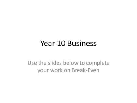 Year 10 Business Use the slides below to complete your work on Break-Even.