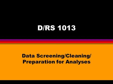 D/RS 1013 Data Screening/Cleaning/ Preparation for Analyses.