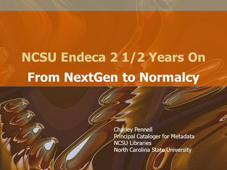 NCSU Endeca 2 1/2 Years On From NextGen to Normalcy Charley Pennell Principal Cataloger for Metadata NCSU Libraries North Carolina State University.
