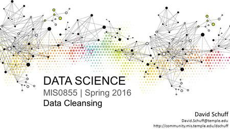 DATA SCIENCE MIS0855 | Spring 2016 Data Cleansing David Schuff
