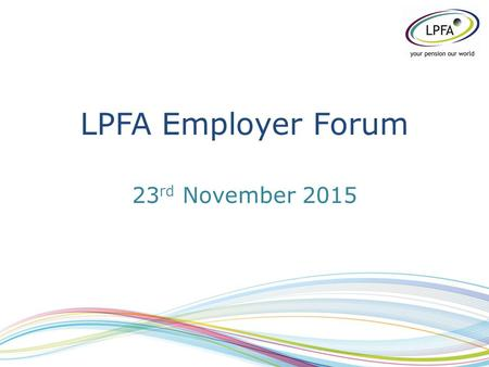 LPFA Employer Forum 23 rd November 2015. Welcome & Introductions Stephen Alambritis LPFA Board.
