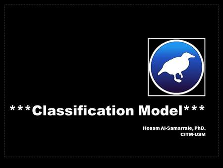 ***Classification Model*** Hosam Al-Samarraie, PhD. CITM-USM.