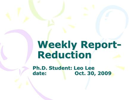 Weekly Report- Reduction Ph.D. Student: Leo Lee date: Oct. 30, 2009.