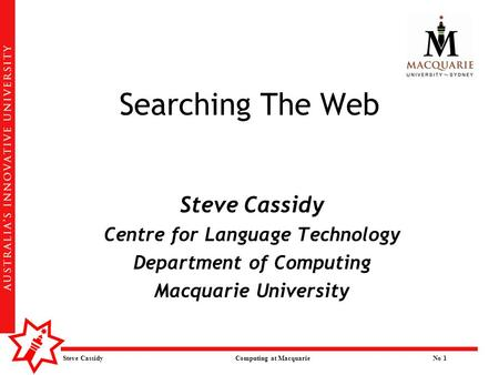 Steve Cassidy Computing at MacquarieNo 1 Searching The Web Steve Cassidy Centre for Language Technology Department of Computing Macquarie University.