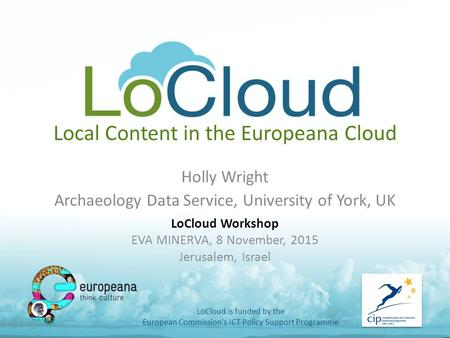Local Content in the Europeana Cloud Holly Wright Archaeology Data Service, University of York, UK LoCloud is funded by the European Commission's ICT Policy.
