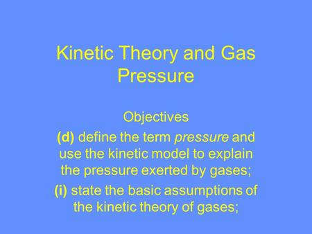 Kinetic Theory and Gas Pressure Objectives (d) define the term pressure and use the kinetic model to explain the pressure exerted by gases; (i) state.