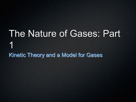 The Nature of Gases: Part 1 Kinetic Theory and a Model for Gases.