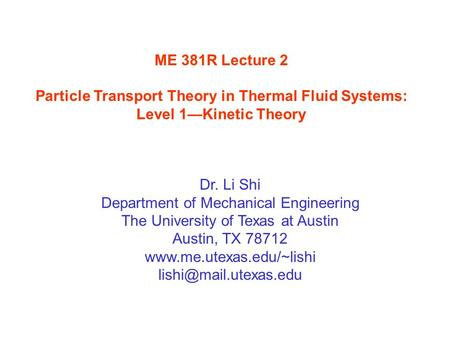 ME 381R Lecture 2 Particle Transport Theory in Thermal Fluid Systems: Level 1—Kinetic Theory Dr. Li Shi Department of Mechanical Engineering The University.