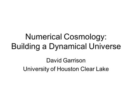 Numerical Cosmology: Building a Dynamical Universe David Garrison University of Houston Clear Lake.