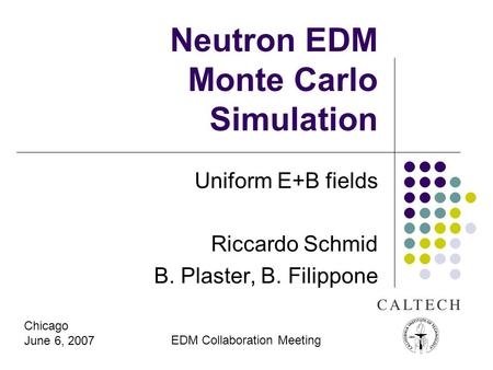 Neutron EDM Monte Carlo Simulation Uniform E+B fields Riccardo Schmid B. Plaster, B. Filippone Chicago June 6, 2007 EDM Collaboration Meeting.