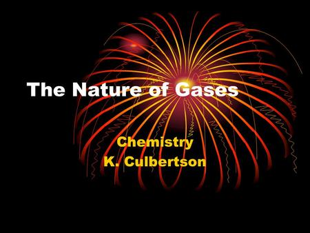 The Nature of Gases Chemistry K. Culbertson. Gases Occupy Space All matter, including gases, have mass and occupy space Paper demo Balloon in a bottle.